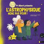 PR ALBERT PRESENTE - L'ASTROPHYSIQUE, MEME PAS PEUR !//ALBUMS DOCUMENTAIRES/NATH