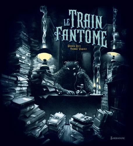LE TRAIN FANTOME//ALBUMS SARBACANE/SARBACANE/