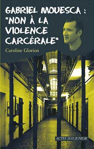 GABRIEL MOUESCA : NON A LA VIOLENCE CARCERALE /ACTES SUD/