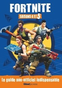 FORTNITE - SAISONS 4 ET 5 - LE GUIDE NON-OFFICIEL INDISPENSABLE / JEU