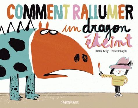 COMMENT RALLUMER UN DRAGON ETEINT / ALBUMS (HORS CO / SARBACANE